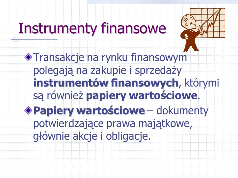 Instrumenty finansowe instrumentów finansowych Transakcje na rynku finansowym polegają na zakupie i sprzedaży instrumentów finansowych, którymi są również papiery wartościowe.