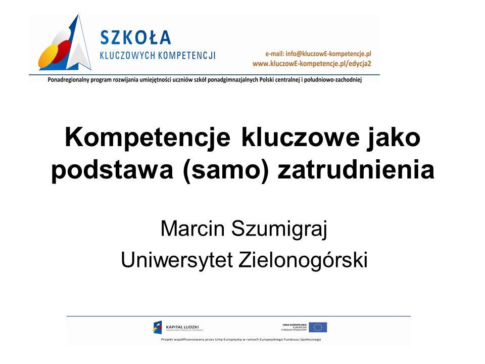 Kompetencje kluczowe jako podstawa (samo) zatrudnienia Marcin Szumigraj Uniwersytet Zielonogórski