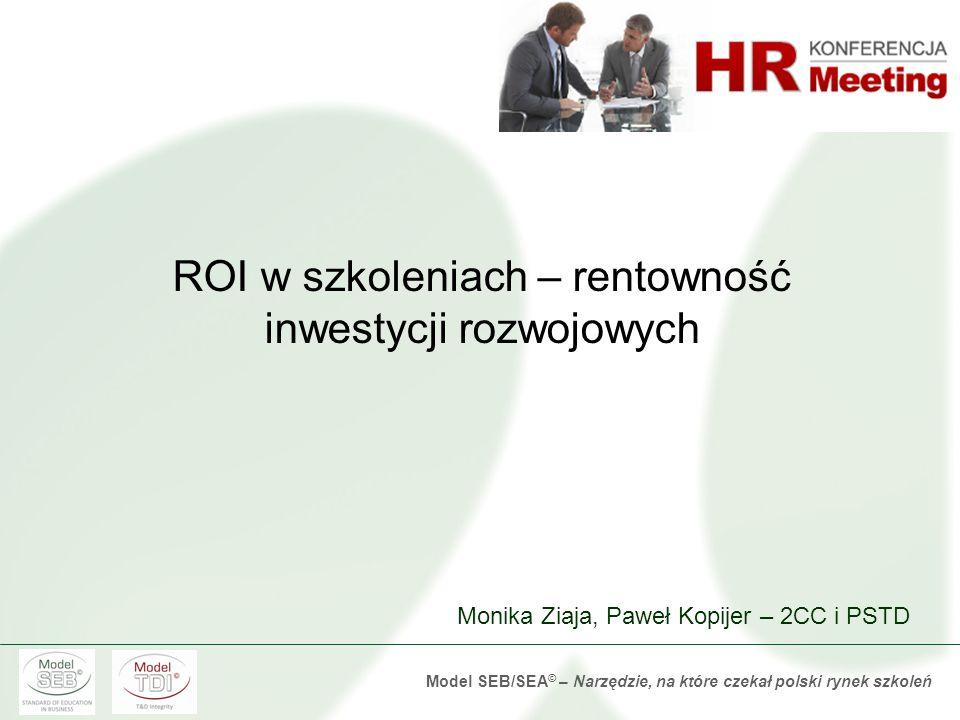 Model SEB/SEA © – Narzędzie, na które czekał polski rynek szkoleń ROI w szkoleniach – rentowność inwestycji rozwojowych Monika Ziaja, Paweł Kopijer – 2CC i PSTD
