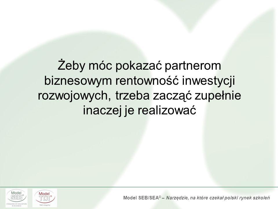 Model SEB/SEA © – Narzędzie, na które czekał polski rynek szkoleń Żeby móc pokazać partnerom biznesowym rentowność inwestycji rozwojowych, trzeba zacząć zupełnie inaczej je realizować