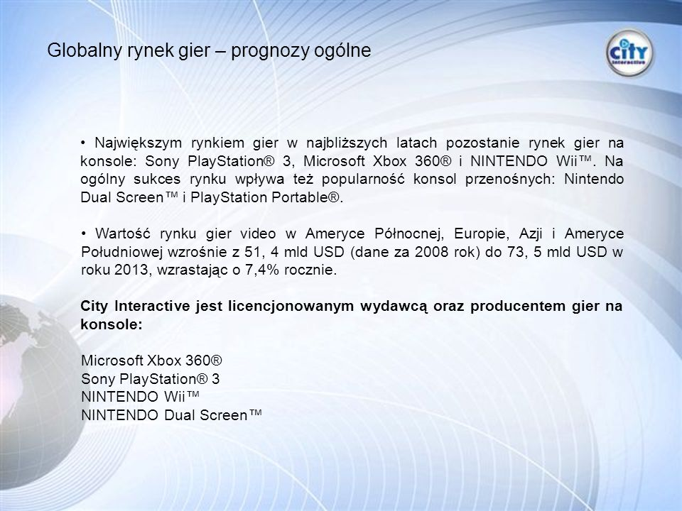 Największym rynkiem gier w najbliższych latach pozostanie rynek gier na konsole: Sony PlayStation® 3, Microsoft Xbox 360® i NINTENDO Wii.