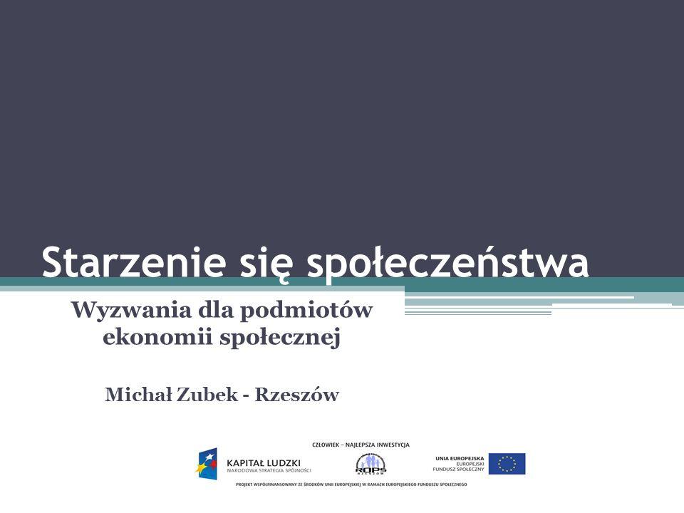 Starzenie się społeczeństwa Wyzwania dla podmiotów ekonomii społecznej Michał Zubek - Rzeszów
