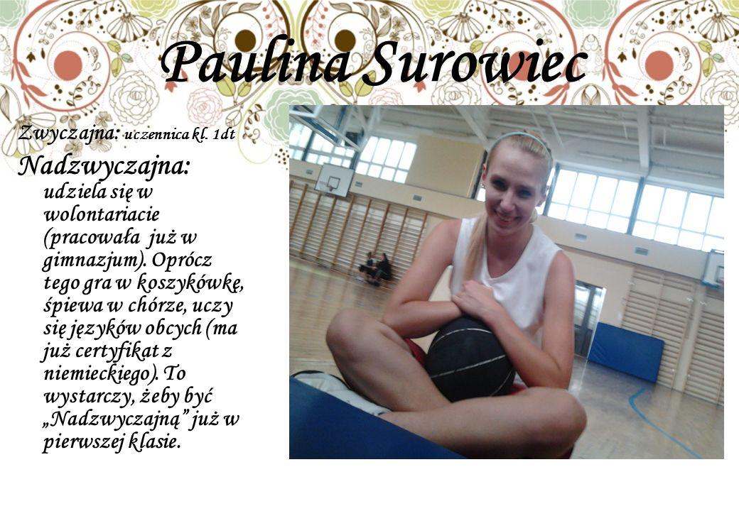 Paulina Surowiec Zwyczajna: uczennica kl. 1dt Nadzwyczajna: udziela się w wolontariacie (pracowała już w gimnazjum). Oprócz tego gra w koszykówkę, śpi