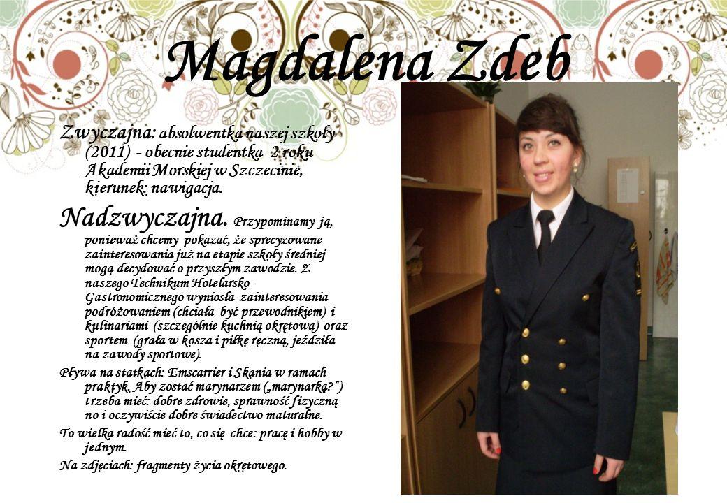 Magdalena Zdeb Zwyczajna: absolwentka naszej szkoły (2011) - obecnie studentka 2 roku Akademii Morskiej w Szczecinie, kierunek: nawigacja. Nadzwyczajn