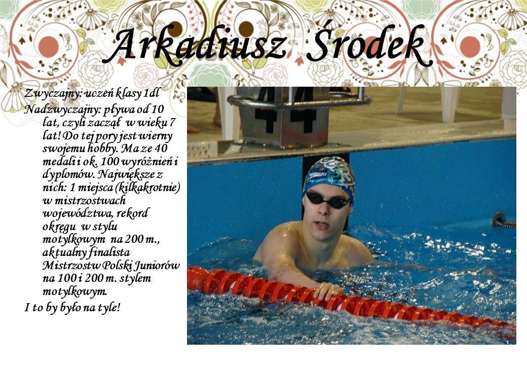 Arkadiusz Środek Zwyczajny: uczeń klasy 1dl Nadzwyczajny: pływa od 10 lat, czyli zaczął w wieku 7 lat! Do tej pory jest wierny swojemu hobby. Ma ze 40
