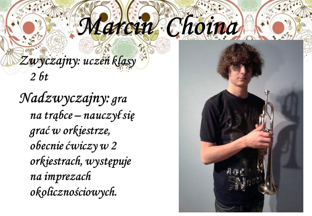 Marcin Choina Zwyczajny : uczeń klasy 2 bt Nadzwyczajny: gra na trąbce – nauczył się grać w orkiestrze, obecnie ćwiczy w 2 orkiestrach, występuje na imprezach okolicznościowych.