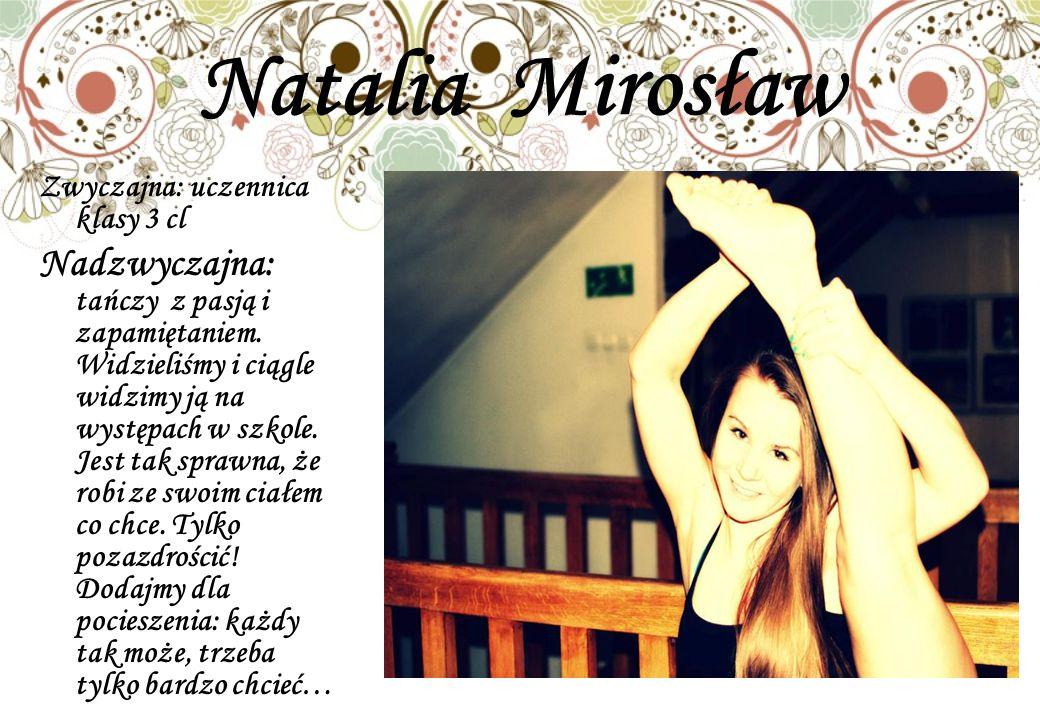 Natalia Mirosław Zwyczajna: uczennica klasy 3 cl Nadzwyczajna: tańczy z pasją i zapamiętaniem. Widzieliśmy i ciągle widzimy ją na występach w szkole.