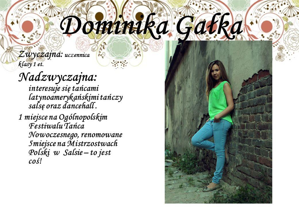 Dominika Gałka Zwyczajna: uczennica klasy 1 et. Nadzwyczajna: interesuje się tańcami latynoamerykańskimi tańczy salsę oraz dancehall. 1 miejsce na Ogó