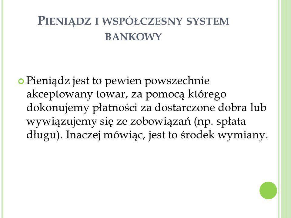 P IENIĄDZ I WSPÓŁCZESNY SYSTEM BANKOWY Pieniądz jest to pewien powszechnie akceptowany towar, za pomocą którego dokonujemy płatności za dostarczone do