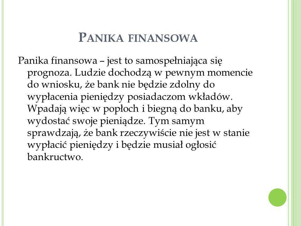 P ANIKA FINANSOWA Panika finansowa – jest to samospełniająca się prognoza. Ludzie dochodzą w pewnym momencie do wniosku, że bank nie będzie zdolny do