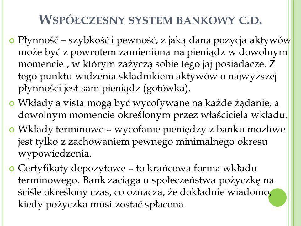W SPÓŁCZESNY SYSTEM BANKOWY C. D. Płynność – szybkość i pewność, z jaką dana pozycja aktywów może być z powrotem zamieniona na pieniądz w dowolnym mom