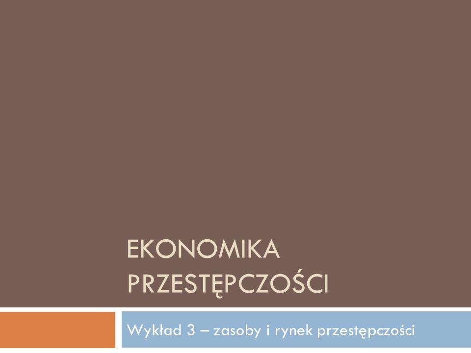 EKONOMIKA PRZESTĘPCZOŚCI Wykład 3 – zasoby i rynek przestępczości