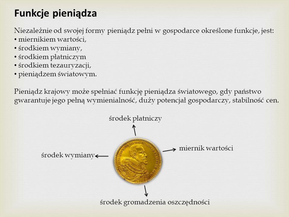 Funkcje pieniądza Niezależnie od swojej formy pieniądz pełni w gospodarce określone funkcje, jest: miernikiem wartości, środkiem wymiany, środkiem pła