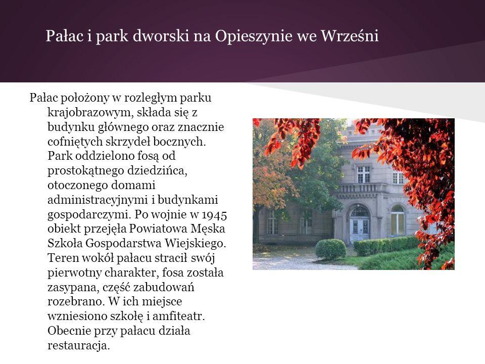 Pałac i park dworski na Opieszynie we Wrześni Pałac położony w rozległym parku krajobrazowym, składa się z budynku głównego oraz znacznie cofniętych s