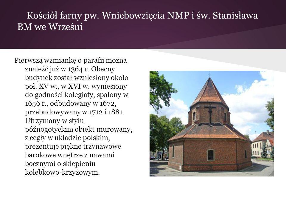 Kościół farny pw. Wniebowzięcia NMP i św. Stanisława BM we Wrześni Pierwszą wzmiankę o parafii można znaleźć już w 1364 r. Obecny budynek został wznie