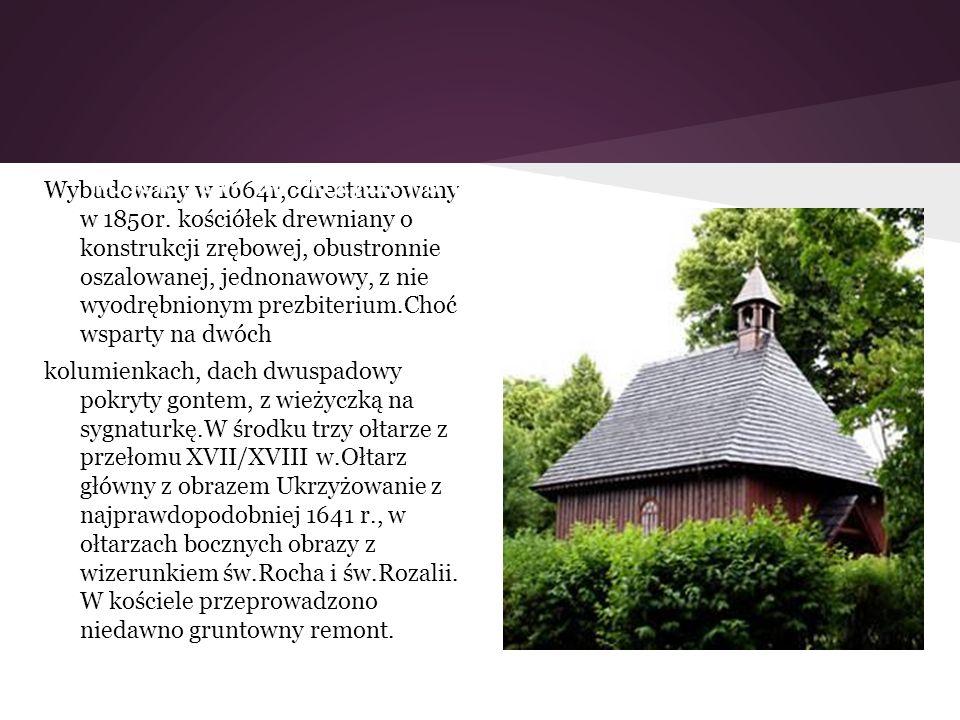 Wybudowany w 1664r,odrestaurowany w 1850r. kościółek drewniany o konstrukcji zrębowej, obustronnie oszalowanej, jednonawowy, z nie wyodrębnionym prezb