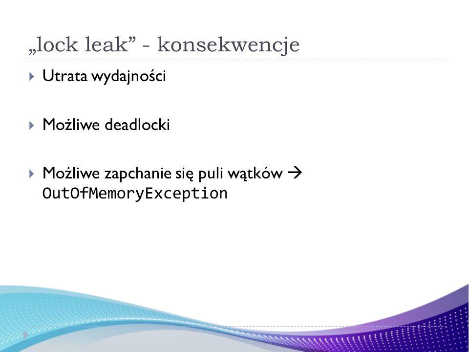 lock leak - konsekwencje Utrata wydajności Możliwe deadlocki Możliwe zapchanie się puli wątków OutOfMemoryException
