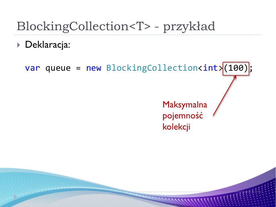 BlockingCollection - przykład Deklaracja: var queue = new BlockingCollection (100); Maksymalna pojemność kolekcji
