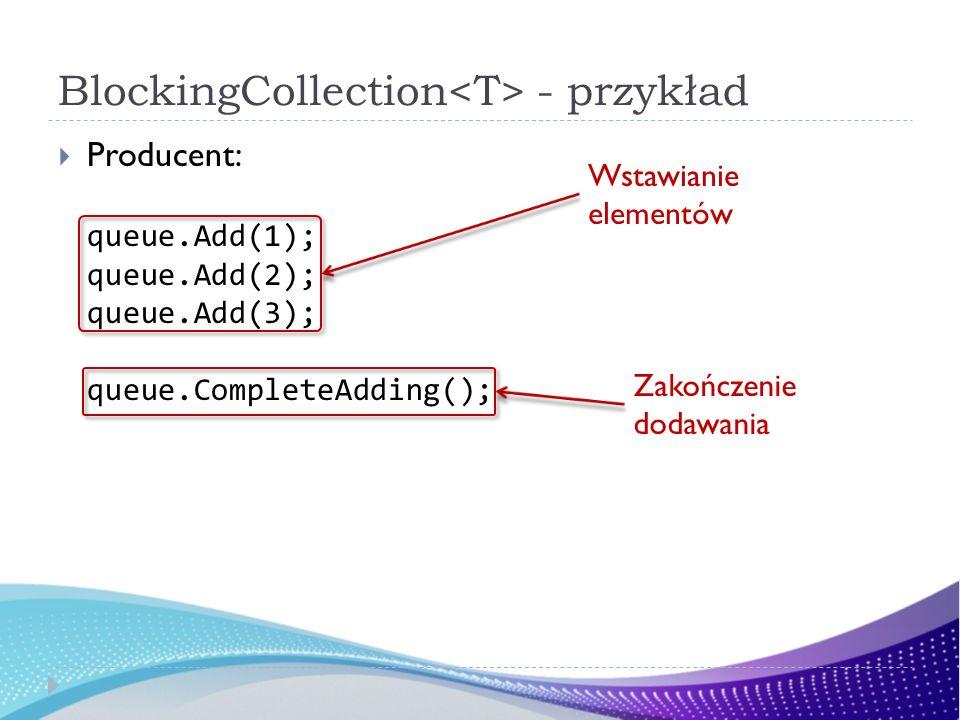 BlockingCollection - przykład Producent: queue.Add(1); queue.Add(2); queue.Add(3); queue.CompleteAdding(); Wstawianie elementów Zakończenie dodawania
