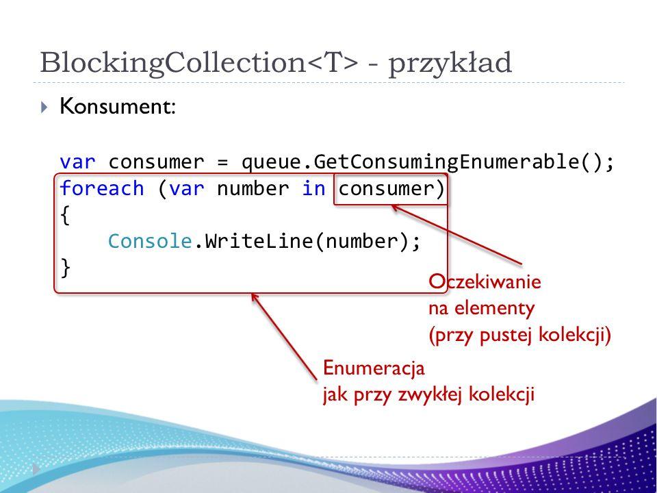 BlockingCollection - przykład Konsument: var consumer = queue.GetConsumingEnumerable(); foreach (var number in consumer) { Console.WriteLine(number); } Enumeracja jak przy zwykłej kolekcji Oczekiwanie na elementy (przy pustej kolekcji)