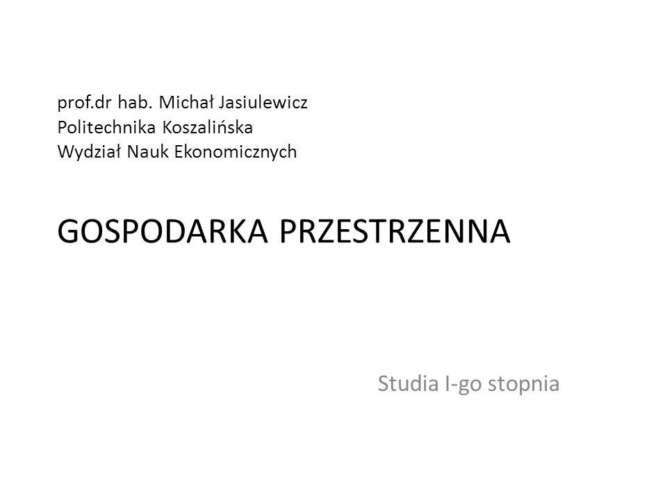 prof.dr hab. Michał Jasiulewicz Politechnika Koszalińska Wydział Nauk Ekonomicznych GOSPODARKA PRZESTRZENNA Studia I-go stopnia