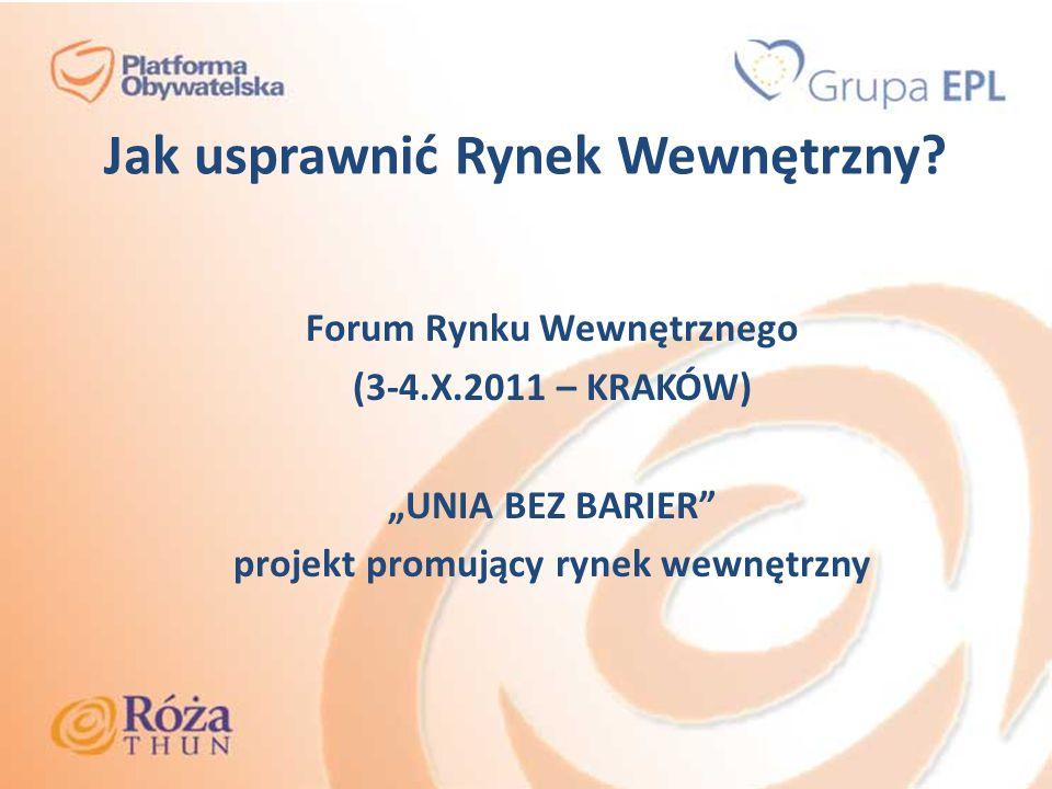Jak usprawnić Rynek Wewnętrzny? Forum Rynku Wewnętrznego (3-4.X.2011 – KRAKÓW) UNIA BEZ BARIER projekt promujący rynek wewnętrzny