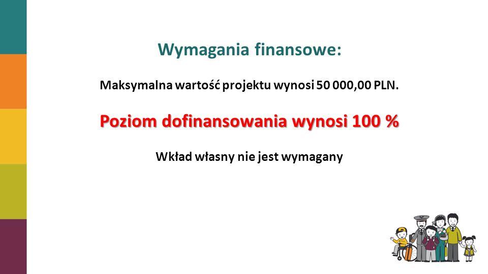 Wymagania finansowe: Maksymalna wartość projektu wynosi 50 000,00 PLN. Poziom dofinansowania wynosi 100 % Wkład własny nie jest wymagany