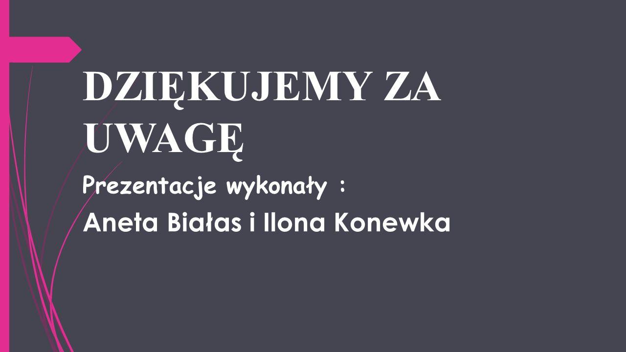 DZIĘKUJEMY ZA UWAGĘ Prezentacje wykonały : Aneta Białas i Ilona Konewka