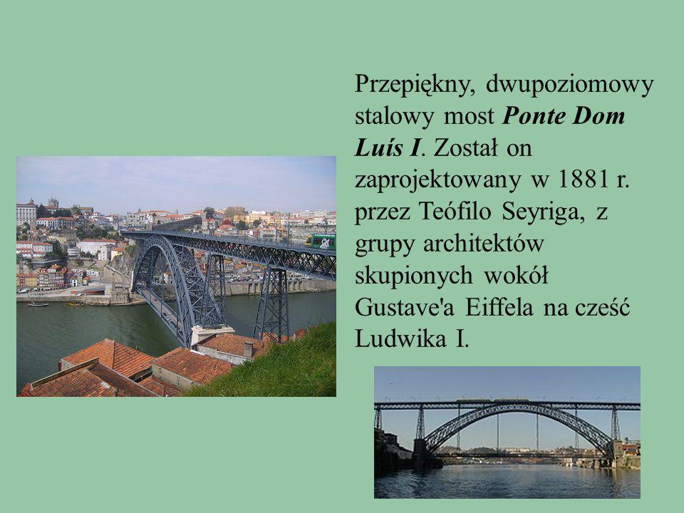 Przepiękny, dwupoziomowy stalowy most Ponte Dom Luís I. Został on zaprojektowany w 1881 r. przez Teófilo Seyriga, z grupy architektów skupionych wokół