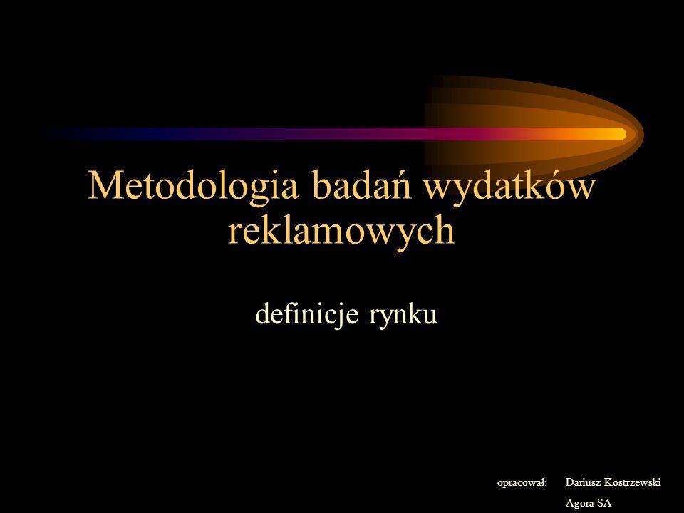 Metodologia badań wydatków reklamowych definicje rynku opracował: Dariusz Kostrzewski Agora SA