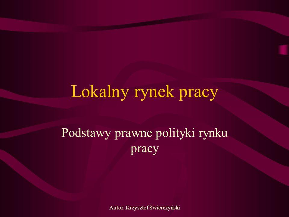 Autor: Krzysztof Świerczyński Lokalny rynek pracy Podstawy prawne polityki rynku pracy