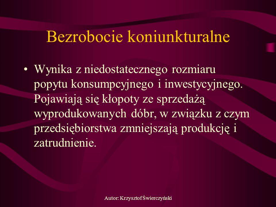 Autor: Krzysztof Świerczyński Bezrobocie koniunkturalne Wynika z niedostatecznego rozmiaru popytu konsumpcyjnego i inwestycyjnego. Pojawiają się kłopo