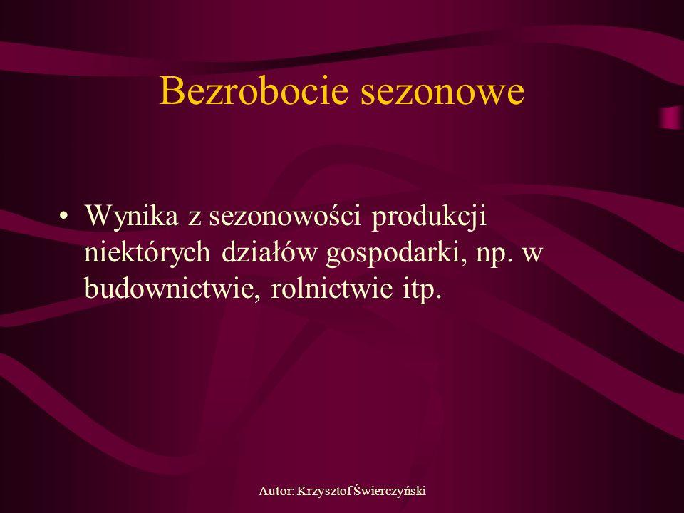 Autor: Krzysztof Świerczyński Bezrobocie sezonowe Wynika z sezonowości produkcji niektórych działów gospodarki, np. w budownictwie, rolnictwie itp.
