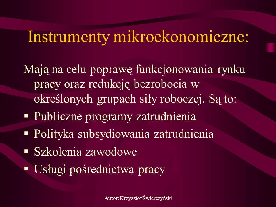 Autor: Krzysztof Świerczyński Instrumenty mikroekonomiczne: Mają na celu poprawę funkcjonowania rynku pracy oraz redukcję bezrobocia w określonych gru