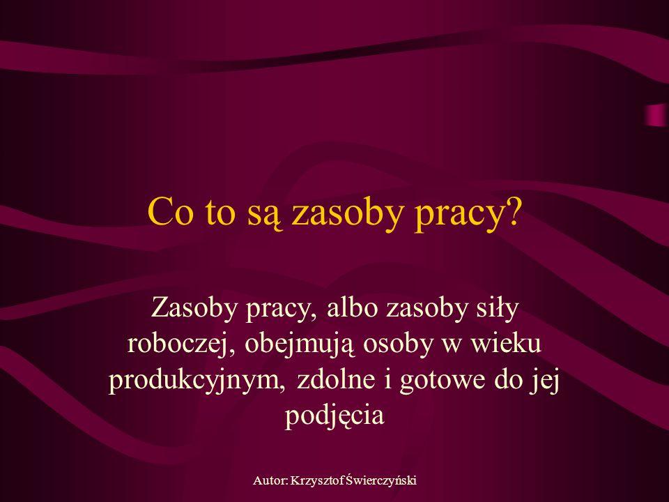 Autor: Krzysztof Świerczyński Co to są zasoby pracy? Zasoby pracy, albo zasoby siły roboczej, obejmują osoby w wieku produkcyjnym, zdolne i gotowe do