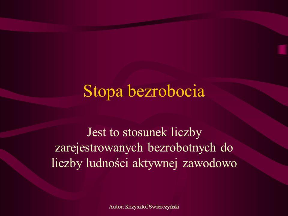 Autor: Krzysztof Świerczyński Stopa bezrobocia Jest to stosunek liczby zarejestrowanych bezrobotnych do liczby ludności aktywnej zawodowo