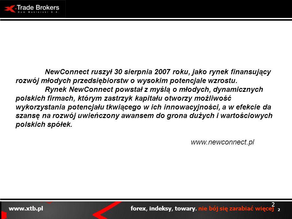 2 www.xtb.pl forex, indeksy, towary. nie bój się zarabiać więcej 2 NewConnect ruszył 30 sierpnia 2007 roku, jako rynek finansujący rozwój młodych prze