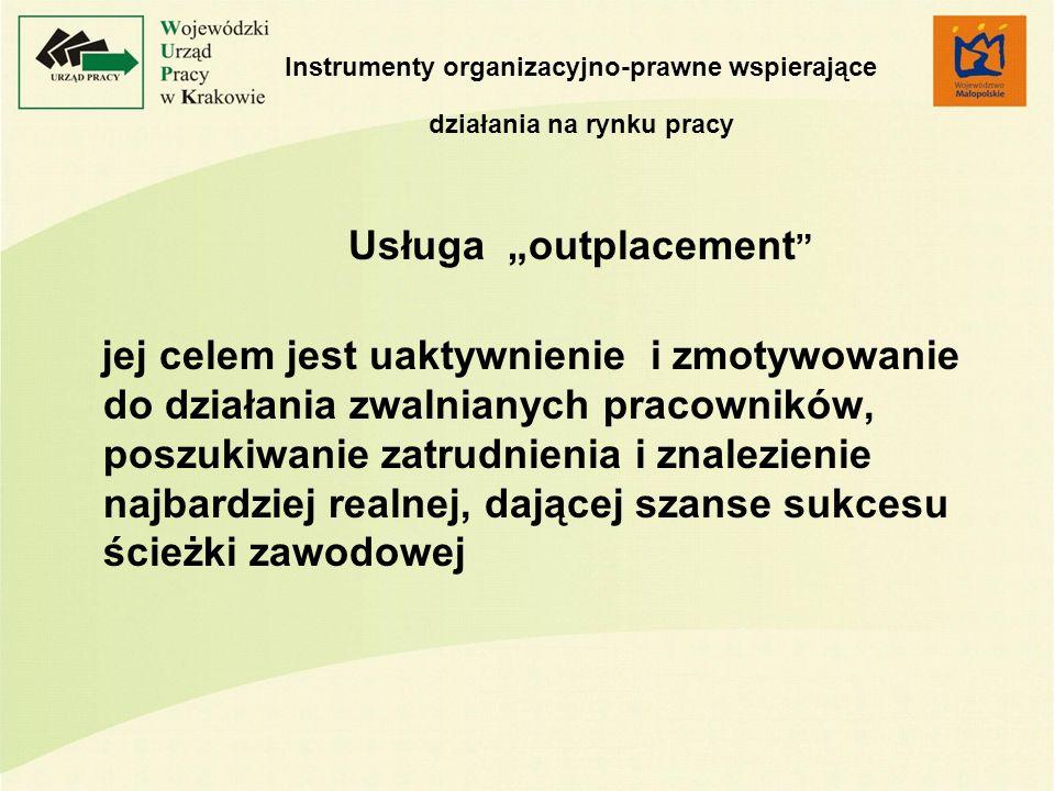 Instrumenty organizacyjno-prawne wspierające działania na rynku pracy Usługa outplacement jej celem jest uaktywnienie i zmotywowanie do działania zwalnianych pracowników, poszukiwanie zatrudnienia i znalezienie najbardziej realnej, dającej szanse sukcesu ścieżki zawodowej