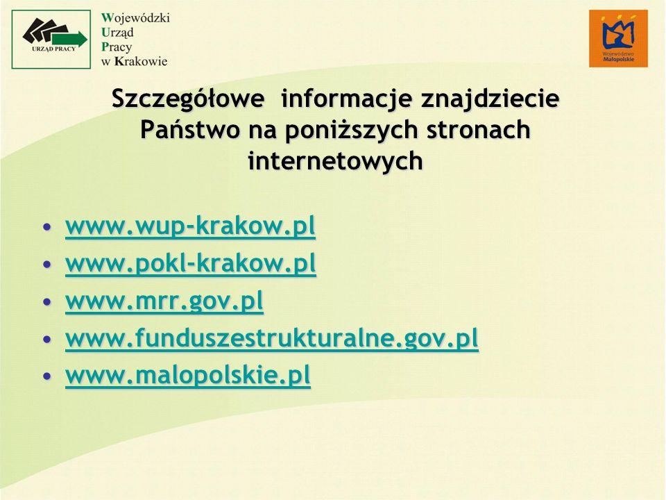Szczegółowe informacje znajdziecie Państwo na poniższych stronach internetowych www.wup-krakow.plwww.wup-krakow.plwww.wup-krakow.pl www.pokl-krakow.plwww.pokl-krakow.plwww.pokl-krakow.pl www.mrr.gov.plwww.mrr.gov.plwww.mrr.gov.pl www.funduszestrukturalne.gov.plwww.funduszestrukturalne.gov.plwww.funduszestrukturalne.gov.pl www.malopolskie.plwww.malopolskie.plwww.malopolskie.pl