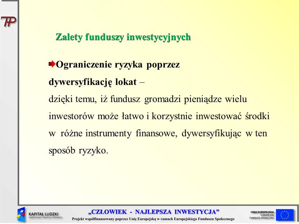 Ograniczenie ryzyka poprzez dywersyfikację lokat – dzięki temu, iż fundusz gromadzi pieniądze wielu inwestorów może łatwo i korzystnie inwestować środ