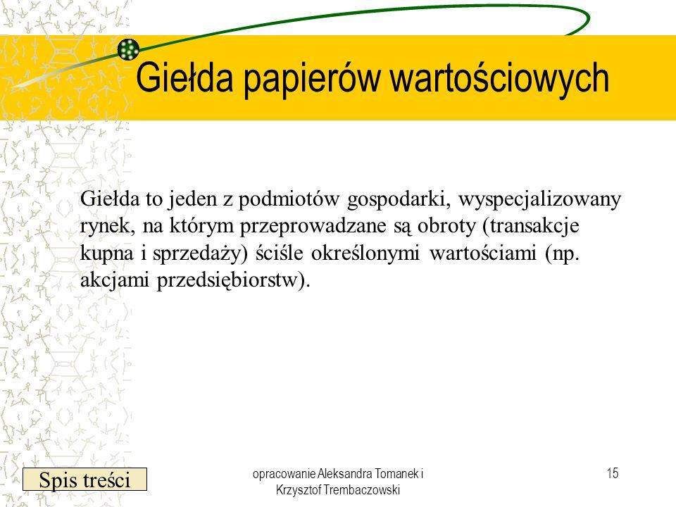 Spis treści opracowanie Aleksandra Tomanek i Krzysztof Trembaczowski 15 Giełda papierów wartościowych Giełda to jeden z podmiotów gospodarki, wyspecja