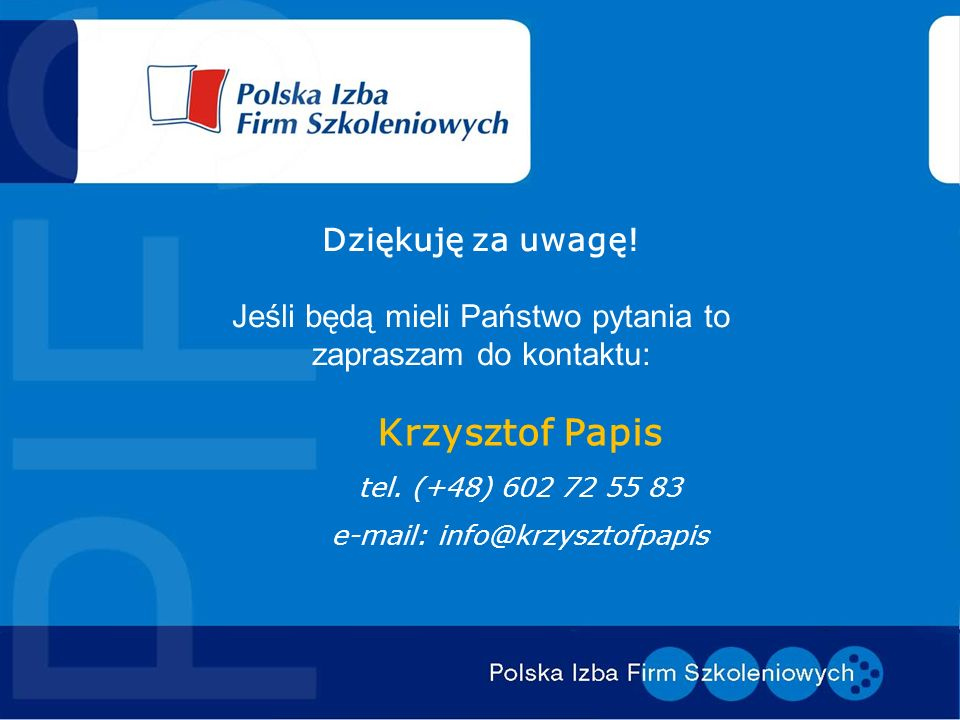Dziękuję za uwagę! Jeśli będą mieli Państwo pytania to zapraszam do kontaktu: Krzysztof Papis tel. (+48) 602 72 55 83 e-mail: info@krzysztofpapis
