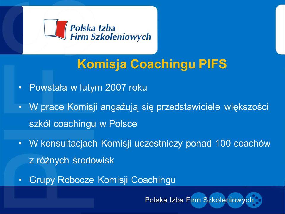 Komisja Coachingu PIFS Powstała w lutym 2007 roku W prace Komisji angażują się przedstawiciele większości szkół coachingu w Polsce W konsultacjach Kom
