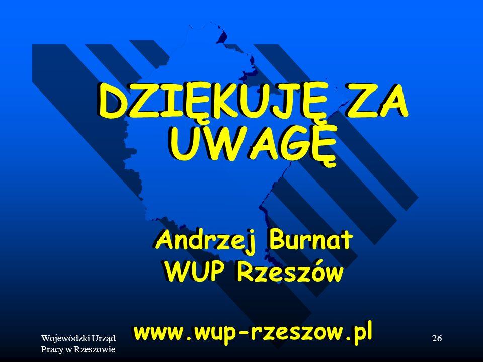 Wojewódzki Urząd Pracy w Rzeszowie 26 DZIĘKUJĘ ZA UWAGĘ Andrzej Burnat WUP Rzeszów www.wup-rzeszow.pl DZIĘKUJĘ ZA UWAGĘ Andrzej Burnat WUP Rzeszów www.wup-rzeszow.pl
