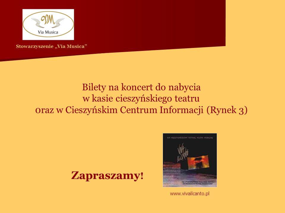 Bilety na koncert do nabycia w kasie cieszyńskiego teatru 0raz w Cieszyńskim Centrum Informacji (Rynek 3) Zapraszamy ! Stowarzyszenie Via Musica www.v