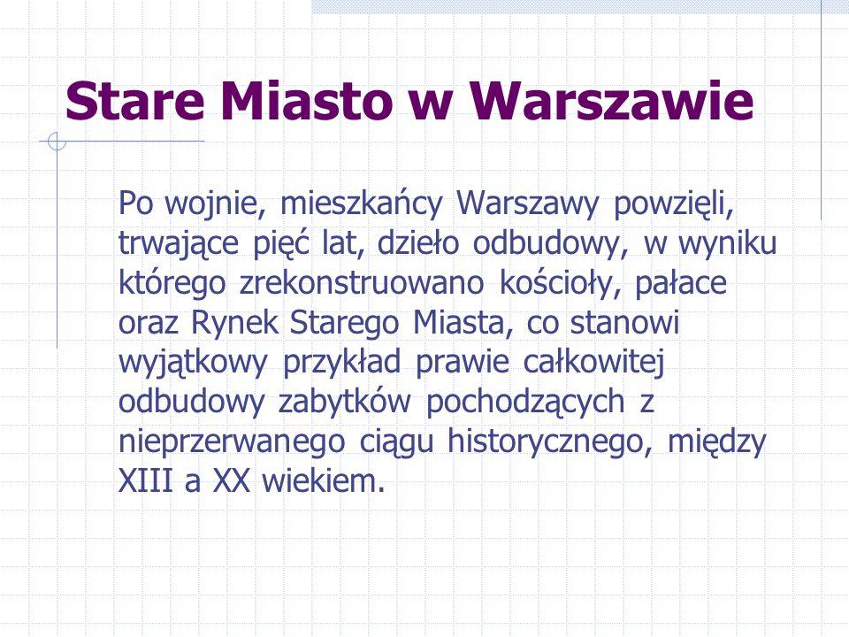 Stare Miasto w Warszawie Po wojnie, mieszkańcy Warszawy powzięli, trwające pięć lat, dzieło odbudowy, w wyniku którego zrekonstruowano kościoły, pałace oraz Rynek Starego Miasta, co stanowi wyjątkowy przykład prawie całkowitej odbudowy zabytków pochodzących z nieprzerwanego ciągu historycznego, między XIII a XX wiekiem.