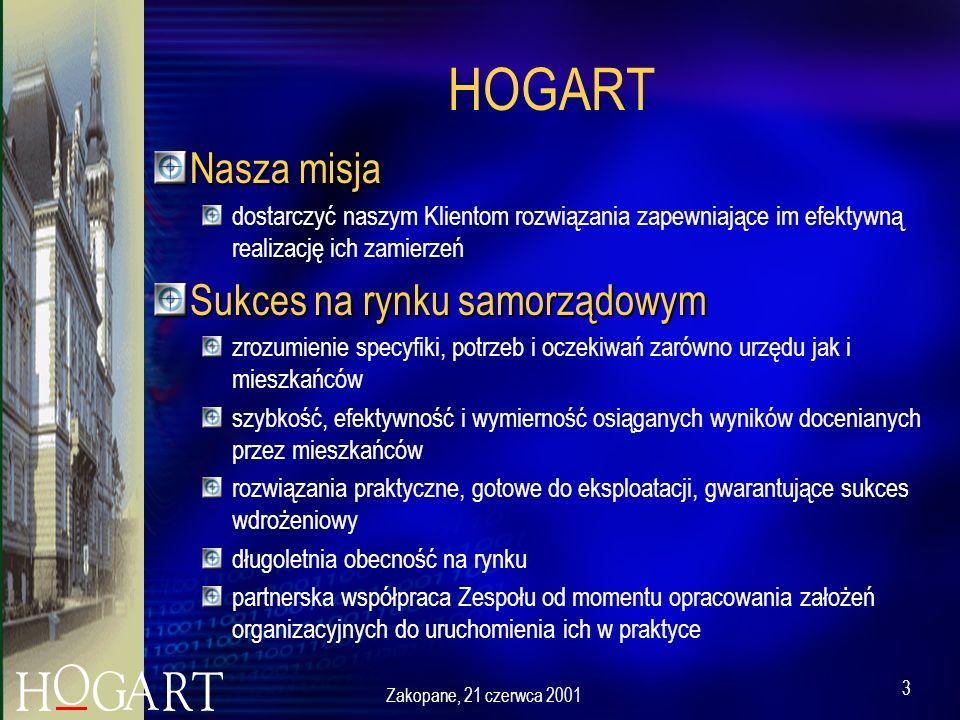Zakopane, 21 czerwca 2001 3 HOGART Nasza misja dostarczyć naszym Klientom rozwiązania zapewniające im efektywną realizację ich zamierzeń Sukces na rynku samorządowym zrozumienie specyfiki, potrzeb i oczekiwań zarówno urzędu jak i mieszkańców szybkość, efektywność i wymierność osiąganych wyników docenianych przez mieszkańców rozwiązania praktyczne, gotowe do eksploatacji, gwarantujące sukces wdrożeniowy długoletnia obecność na rynku partnerska współpraca Zespołu od momentu opracowania założeń organizacyjnych do uruchomienia ich w praktyce