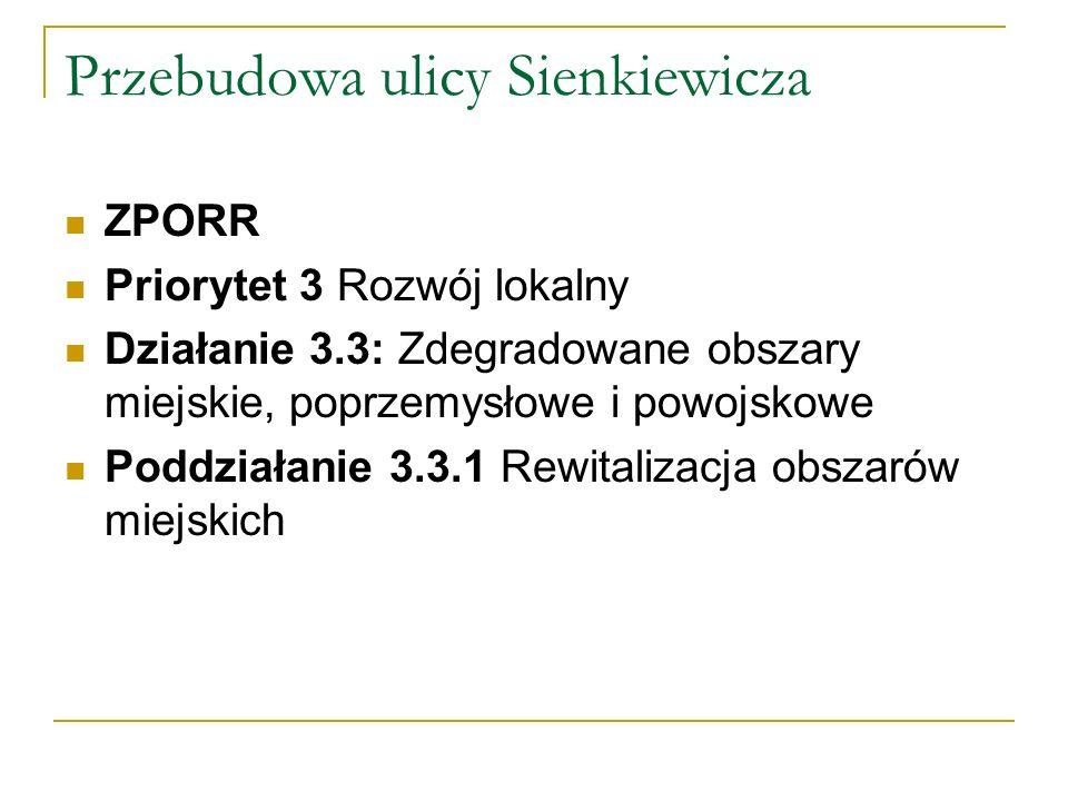 Przebudowa ulicy Sienkiewicza ZPORR Priorytet 3 Rozwój lokalny Działanie 3.3: Zdegradowane obszary miejskie, poprzemysłowe i powojskowe Poddziałanie 3.3.1 Rewitalizacja obszarów miejskich