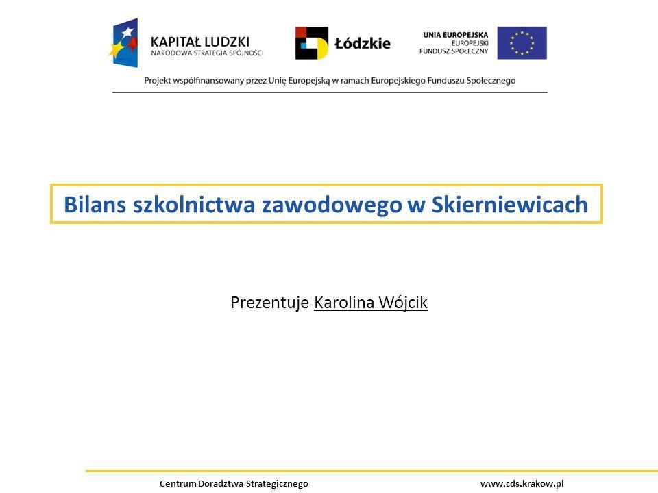 Bilans szkolnictwa zawodowego w Skierniewicach Prezentuje Karolina Wójcik Centrum Doradztwa Strategicznego www.cds.krakow.pl