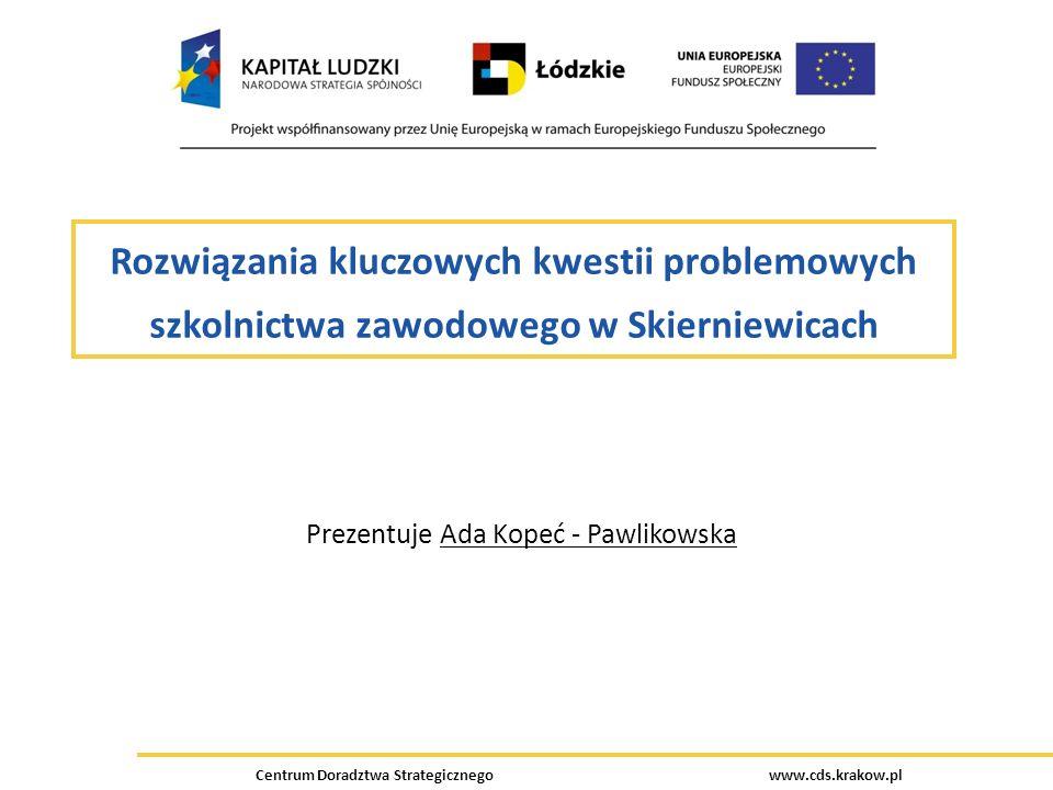 Centrum Doradztwa Strategicznego www.cds.krakow.pl Rozwiązania kluczowych kwestii problemowych szkolnictwa zawodowego w Skierniewicach Prezentuje Ada